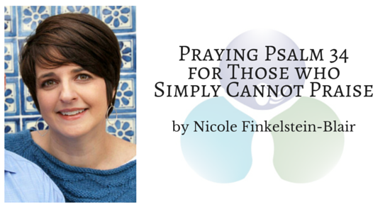 Psalm 34: Praying Psalm 34 for Those who Simply Cannot Praise by Nicole Finkelstein-Blair