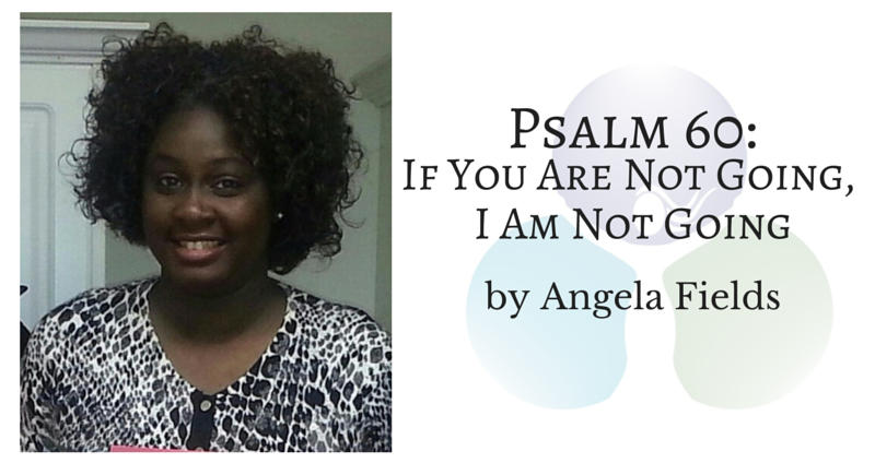 Psalm 60: If You Are Not Going, I Am Not Going