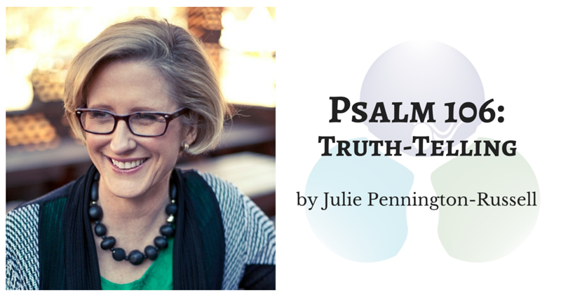 Psalm 106: Truth-telling by Julie Pennington-Russell