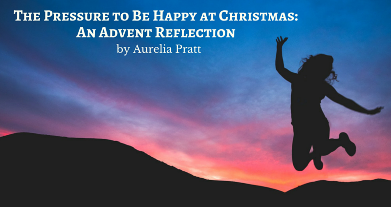 The Pressure to be Happy at Christmas: An Advent Reflection by Aurelia Pratt