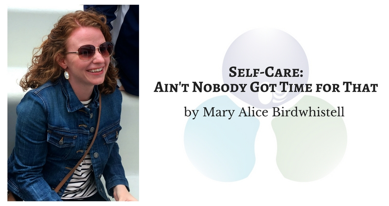 Self-Care: Ain't Nobody Got Time for That by Mary Alice Birdwhistell